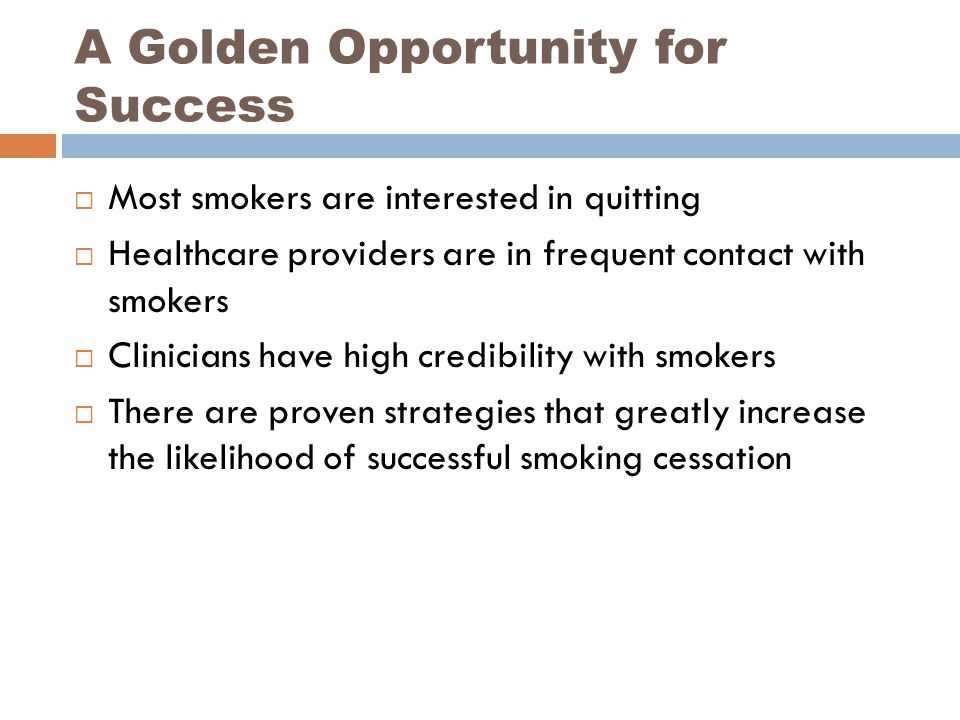 A Golden Opportunity for Success  Most smokers are interested in quitting  Healthcare providers are in frequent contact with smokers  Clinicians have high credibility with smokers  There are proven strategies that greatly increase the likelihood of successful smoking cessation