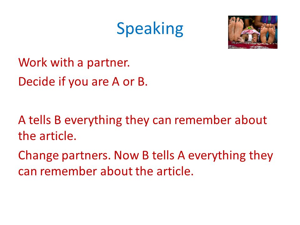 Speaking Work with a partner. Decide if you are A or B. A tells B everything they can remember about the article. Change partners. Now B tells A every