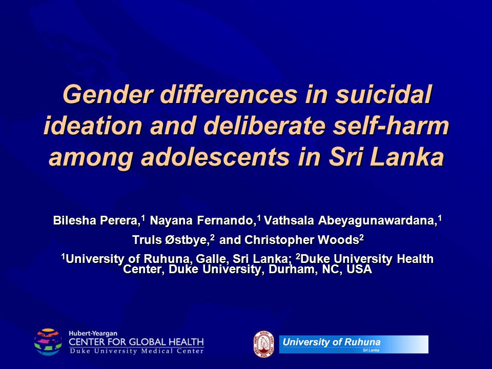 Gender differences in suicidal ideation and deliberate self-harm among adolescents in Sri Lanka Bilesha Perera, 1 Nayana Fernando, 1 Vathsala Abeyagun