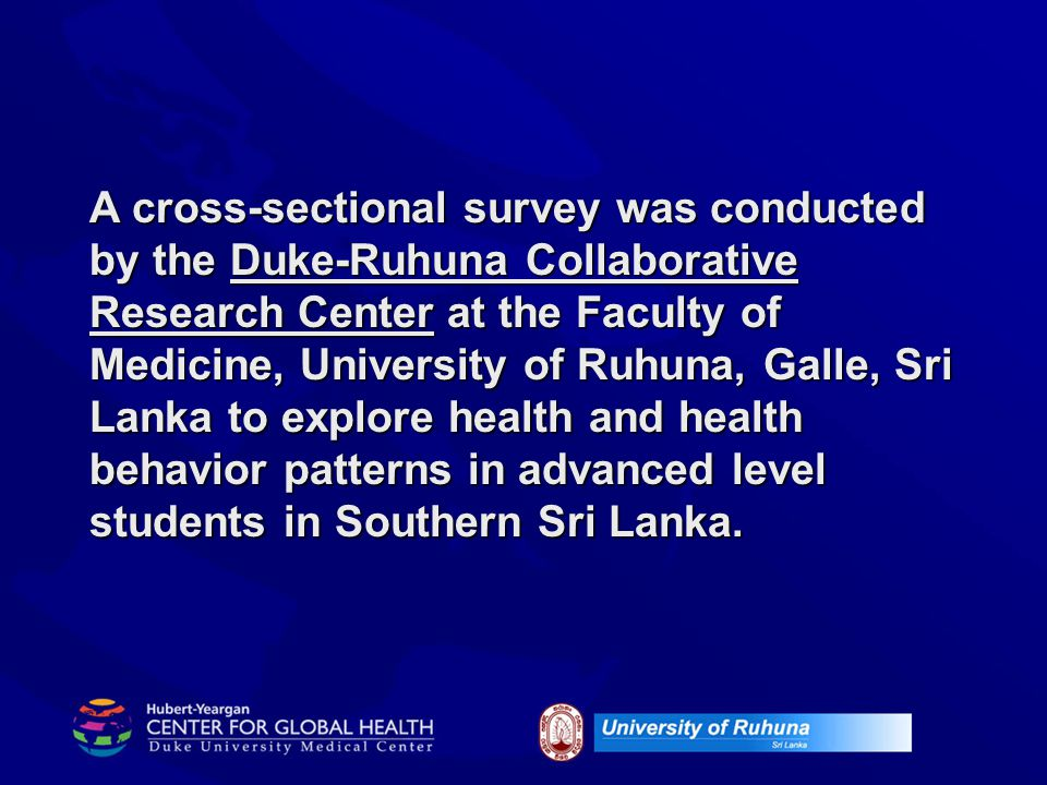 A cross-sectional survey was conducted by the Duke-Ruhuna Collaborative Research Center at the Faculty of Medicine, University of Ruhuna, Galle, Sri Lanka to explore health and health behavior patterns in advanced level students in Southern Sri Lanka.
