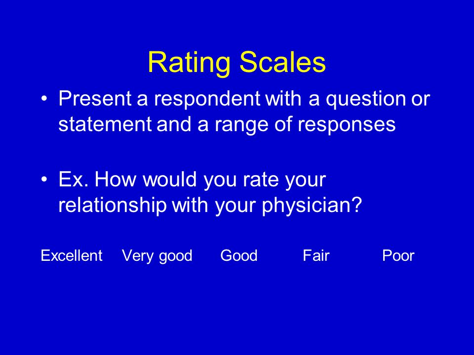 Rating Scales Present a respondent with a question or statement and a range of responses Ex.