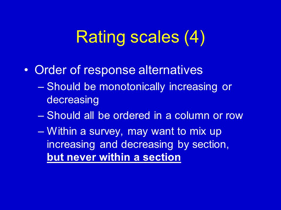Rating scales (4) Order of response alternatives –Should be monotonically increasing or decreasing –Should all be ordered in a column or row –Within a survey, may want to mix up increasing and decreasing by section, but never within a section