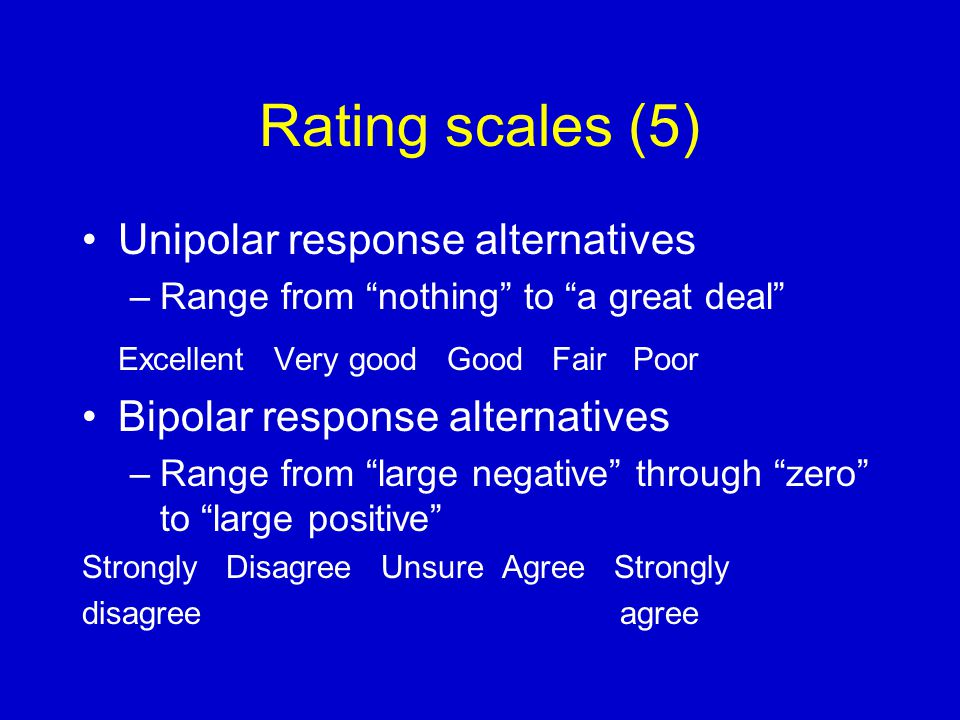 Rating scales (5) Unipolar response alternatives –Range from nothing to a great deal Excellent Very good Good Fair Poor Bipolar response alternatives –Range from large negative through zero to large positive Strongly Disagree Unsure Agree Strongly disagree agree