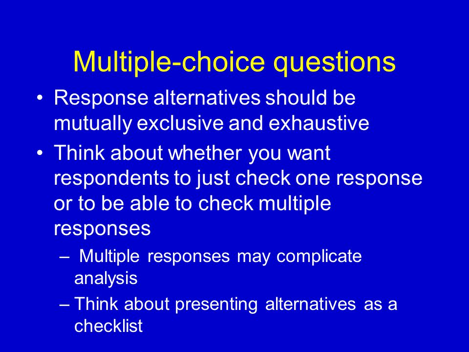 Multiple-choice questions Response alternatives should be mutually exclusive and exhaustive Think about whether you want respondents to just check one response or to be able to check multiple responses – Multiple responses may complicate analysis –Think about presenting alternatives as a checklist