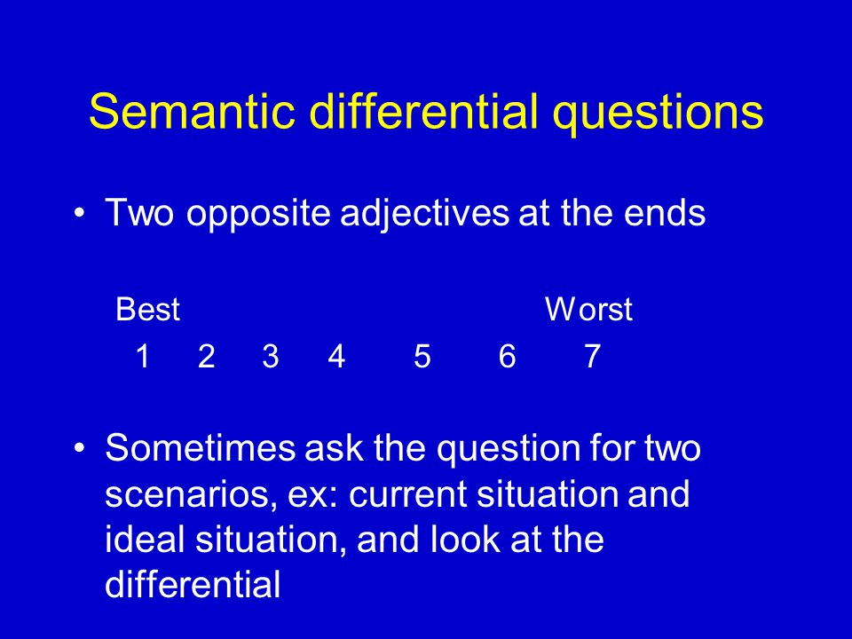 Semantic differential questions Two opposite adjectives at the ends Best Worst Sometimes ask the question for two scenarios, ex: current situation and ideal situation, and look at the differential