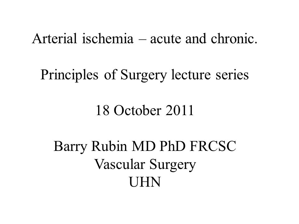 Arterial ischemia – acute and chronic. Principles of Surgery lecture series 18 October 2011 Barry Rubin MD PhD FRCSC Vascular Surgery UHN