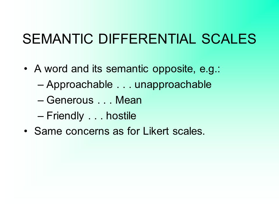 SEMANTIC DIFFERENTIAL SCALES A word and its semantic opposite, e.g.: –Approachable... unapproachable –Generous... Mean –Friendly... hostile Same conce