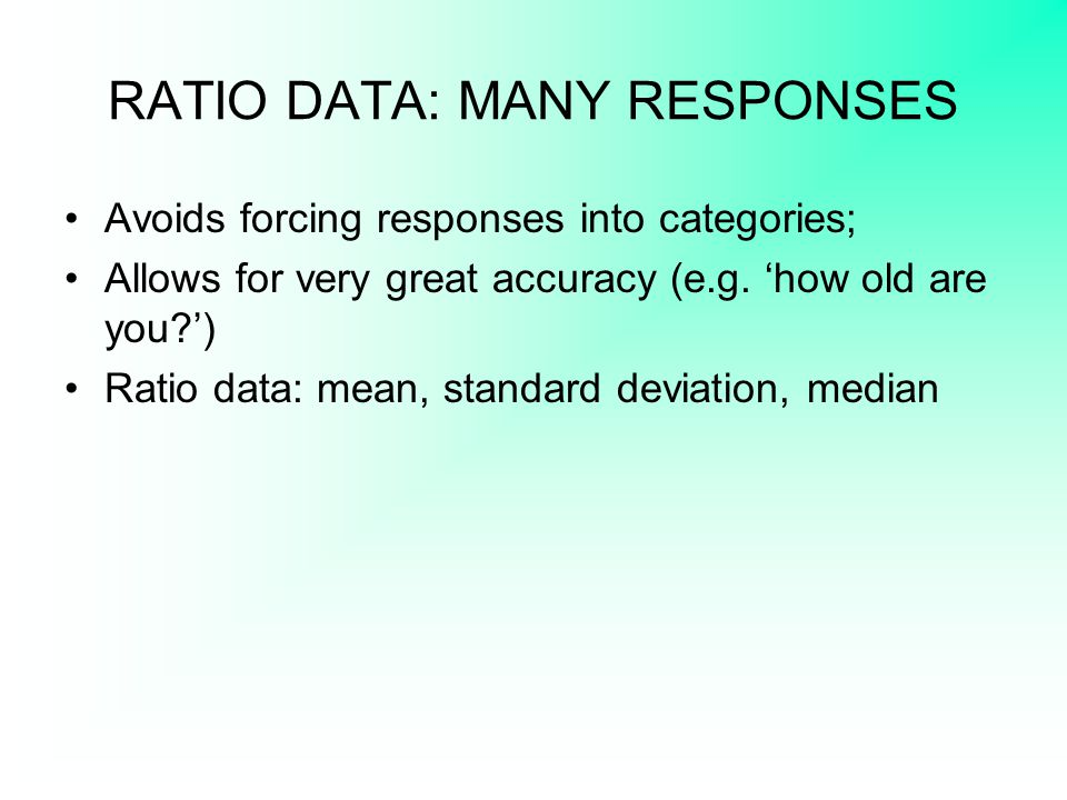 RATIO DATA: MANY RESPONSES Avoids forcing responses into categories; Allows for very great accuracy (e.g. 'how old are you?') Ratio data: mean, standa
