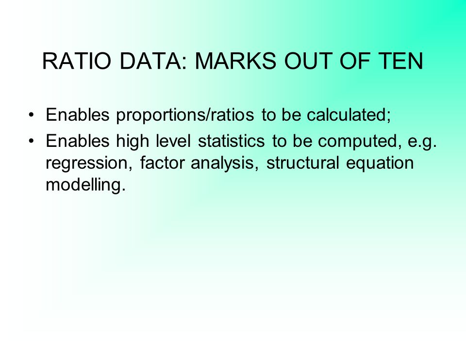 RATIO DATA: MARKS OUT OF TEN Enables proportions/ratios to be calculated; Enables high level statistics to be computed, e.g. regression, factor analys