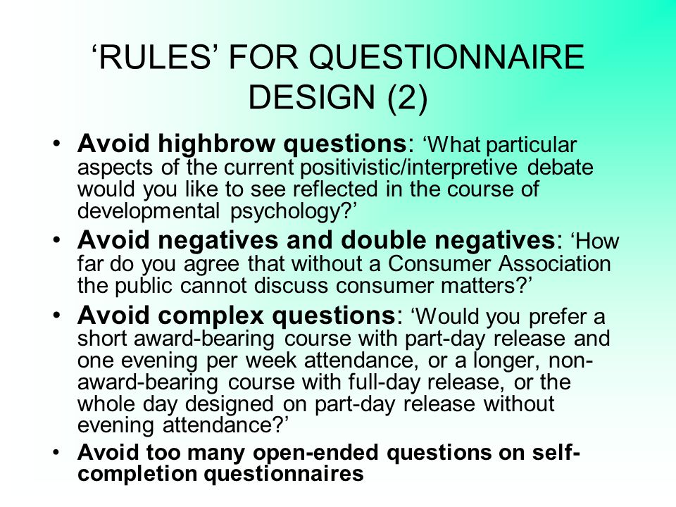 'RULES' FOR QUESTIONNAIRE DESIGN (2) Avoid highbrow questions: 'What particular aspects of the current positivistic/interpretive debate would you like
