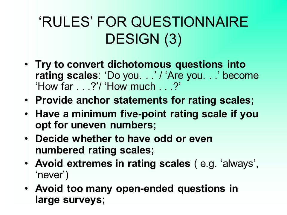 'RULES' FOR QUESTIONNAIRE DESIGN (3) Try to convert dichotomous questions into rating scales: 'Do you...' / 'Are you...' become 'How far...?'/ 'How mu
