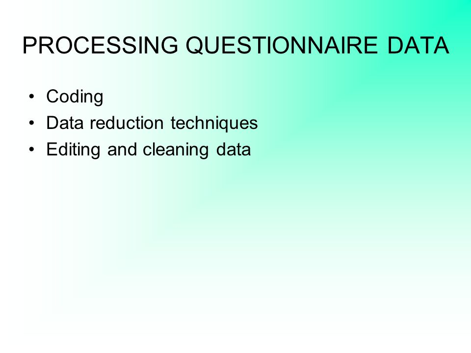 PROCESSING QUESTIONNAIRE DATA Coding Data reduction techniques Editing and cleaning data