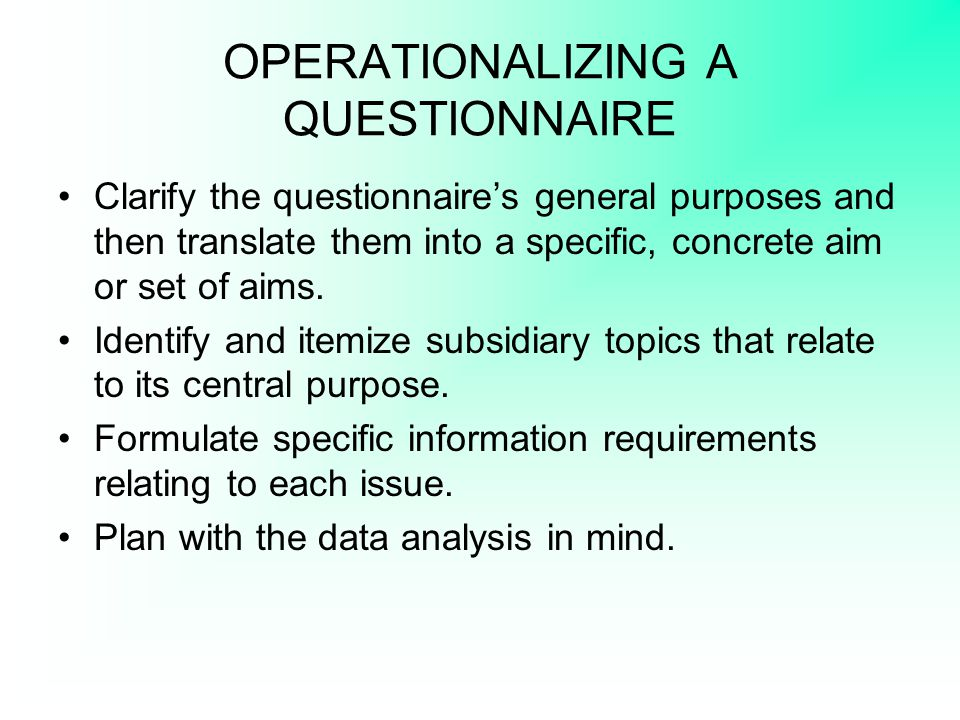 OPERATIONALIZING A QUESTIONNAIRE Clarify the questionnaire's general purposes and then translate them into a specific, concrete aim or set of aims. Id