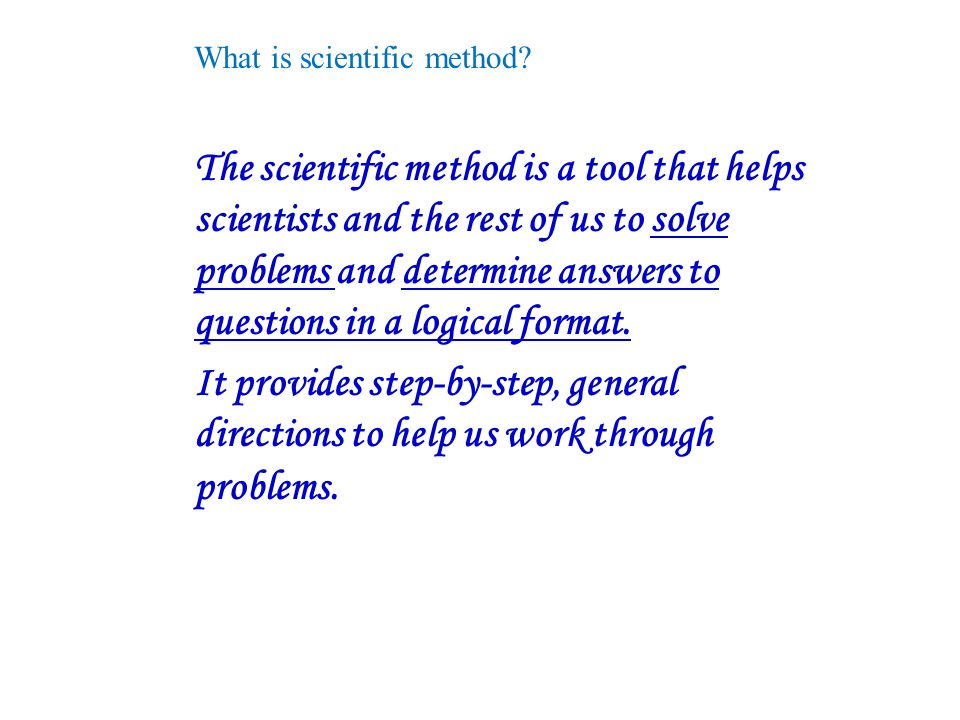 What is scientific method? The scientific method is a tool that helps scientists and the rest of us to solve problems and determine answers to questio