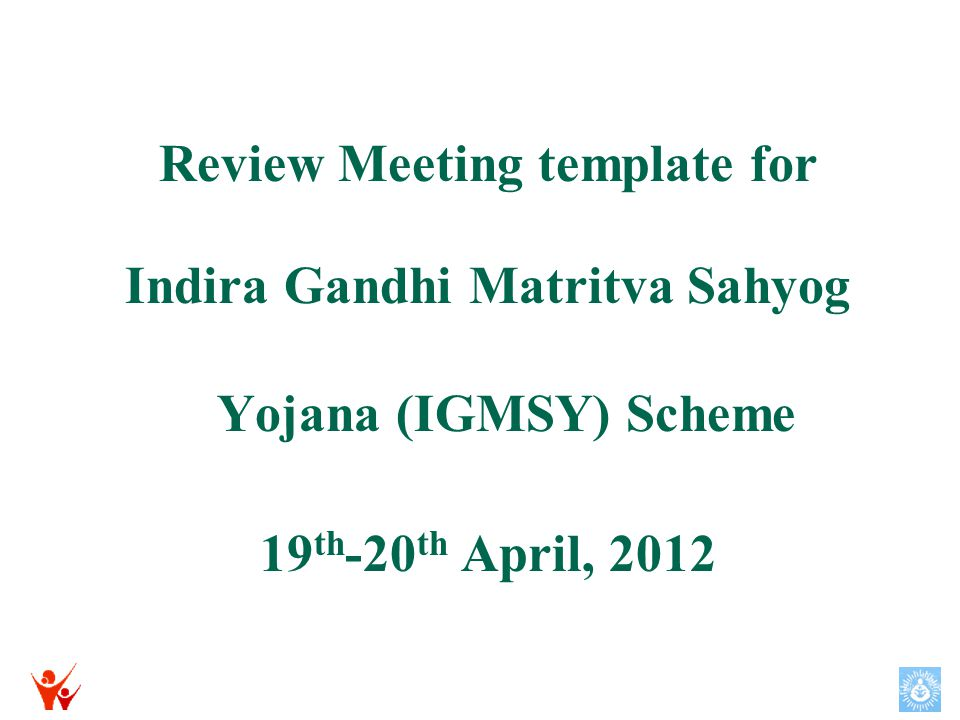 Review Meeting template for Indira Gandhi Matritva Sahyog Yojana (IGMSY) Scheme 19 th -20 th April, 2012