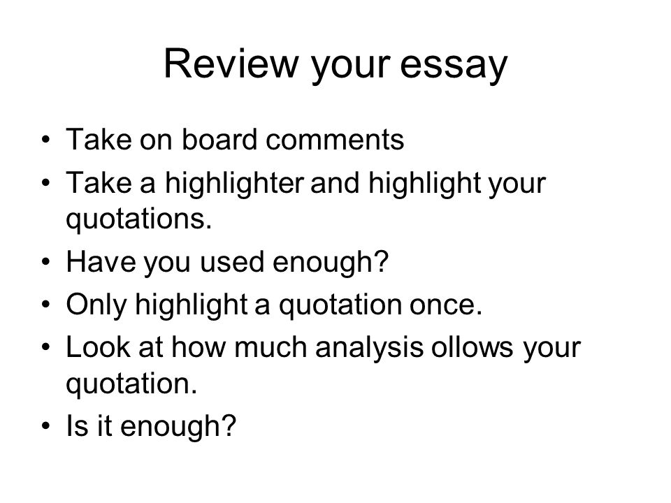 Review your essay Take on board comments Take a highlighter and highlight your quotations. Have you used enough? Only highlight a quotation once. Look