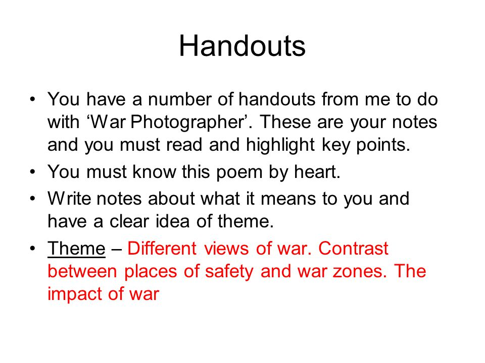 Handouts You have a number of handouts from me to do with 'War Photographer'. These are your notes and you must read and highlight key points. You mus