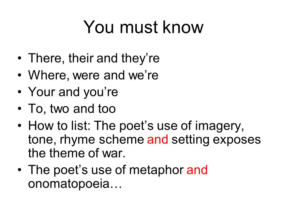 You must know There, their and they're Where, were and we're Your and you're To, two and too How to list: The poet's use of imagery, tone, rhyme schem