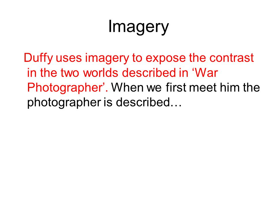Imagery Duffy uses imagery to expose the contrast in the two worlds described in 'War Photographer'. When we first meet him the photographer is descri