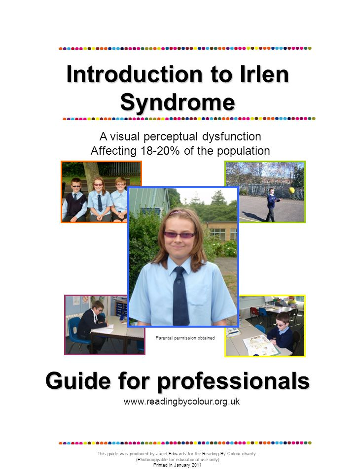 Introduction to Irlen Syndrome A visual perceptual dysfunction Affecting 18-20% of the population Parental permission obtained Guide for professionals www.readingbycolour.org.uk This guide was produced by Janet Edwards for the Reading By Colour charity.