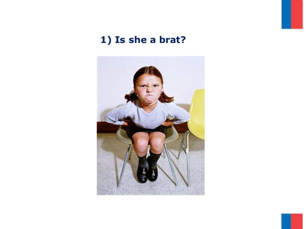 1) Is she a brat?