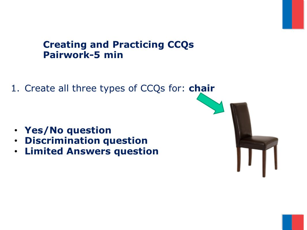 Creating and Practicing CCQs Pairwork-5 min 1.Create all three types of CCQs for: chair Yes/No question Discrimination question Limited Answers questi