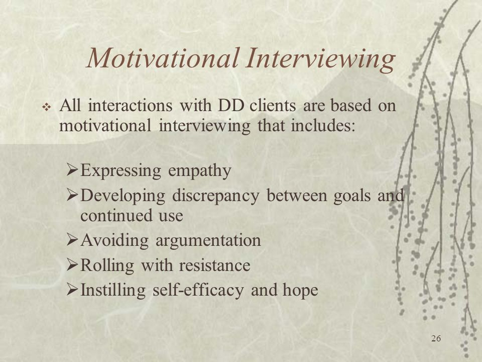 26 Motivational Interviewing  All interactions with DD clients are based on motivational interviewing that includes:  Expressing empathy  Developing discrepancy between goals and continued use  Avoiding argumentation  Rolling with resistance  Instilling self-efficacy and hope