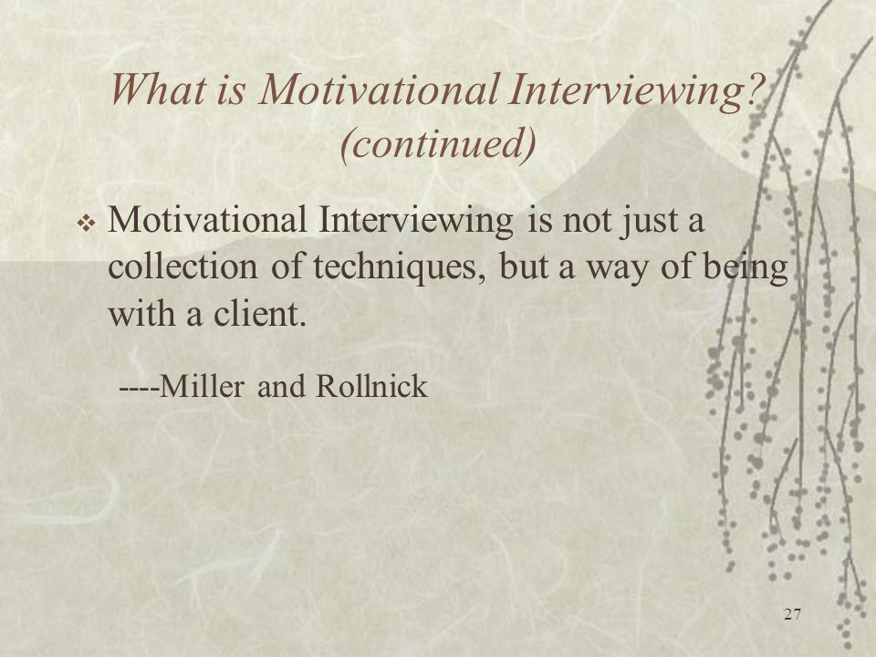 27 What is Motivational Interviewing? (continued)  Motivational Interviewing is not just a collection of techniques, but a way of being with a client
