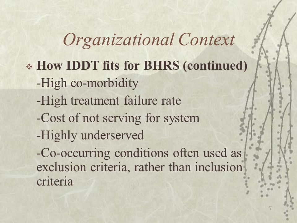 7 Organizational Context  How IDDT fits for BHRS (continued) -High co-morbidity -High treatment failure rate -Cost of not serving for system -Highly underserved -Co-occurring conditions often used as exclusion criteria, rather than inclusion criteria