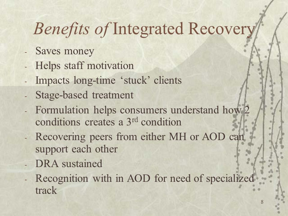 8 Benefits of Integrated Recovery - Saves money - Helps staff motivation - Impacts long-time 'stuck' clients - Stage-based treatment - Formulation helps consumers understand how 2 conditions creates a 3 rd condition - Recovering peers from either MH or AOD can support each other - DRA sustained - Recognition with in AOD for need of specialized track