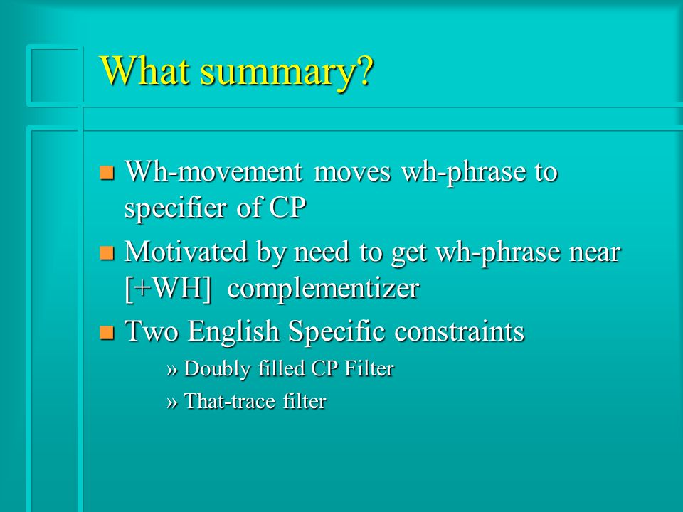 What summary? n Wh-movement moves wh-phrase to specifier of CP n Motivated by need to get wh-phrase near [+WH] complementizer n Two English Specific c