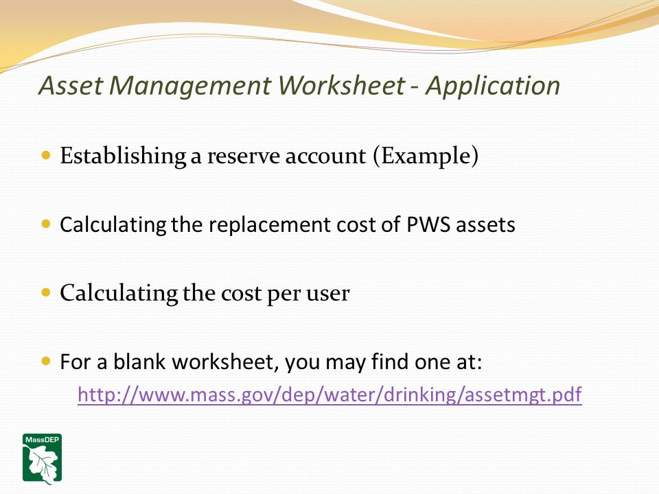 Asset Management Worksheet - Application Establishing a reserve account (Example) Calculating the replacement cost of PWS assets Calculating the cost per user For a blank worksheet, you may find one at: http://www.mass.gov/dep/water/drinking/assetmgt.pdf