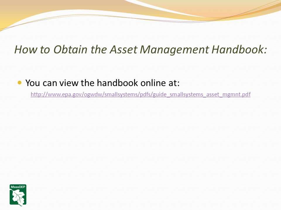 How to Obtain the Asset Management Handbook: You can view the handbook online at: http://www.epa.gov/ogwdw/smallsystems/pdfs/guide_smallsystems_asset_mgmnt.pdf