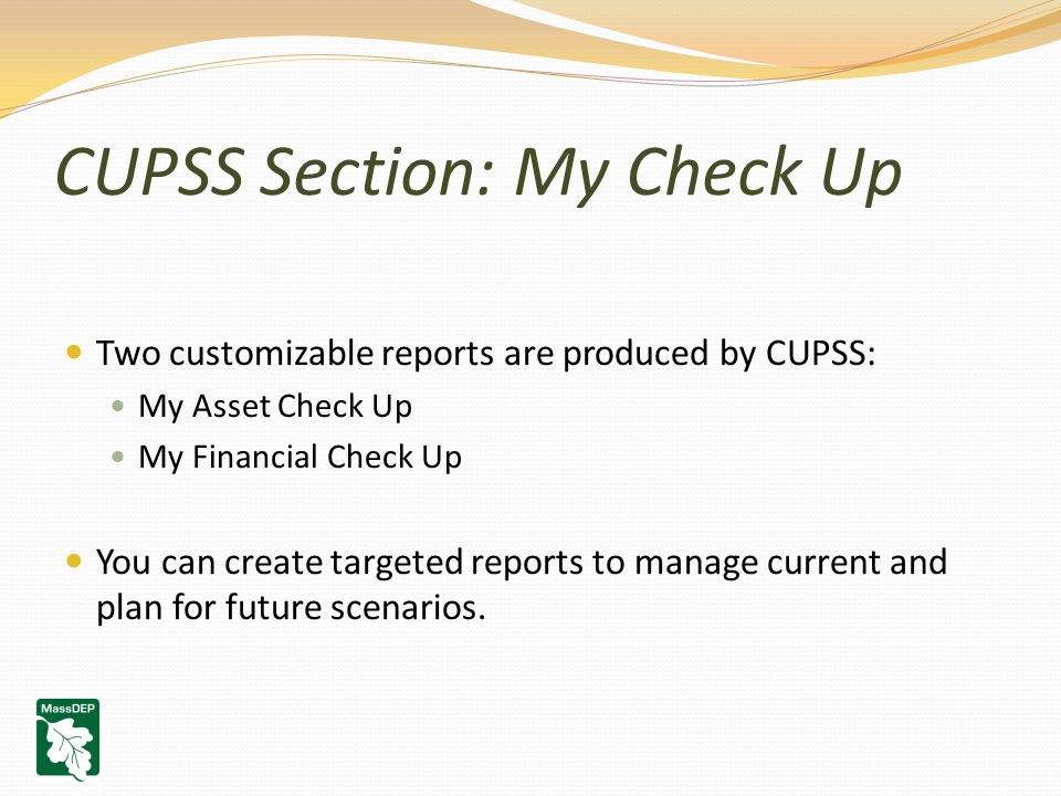 CUPSS Section: My Check Up Two customizable reports are produced by CUPSS: My Asset Check Up My Financial Check Up You can create targeted reports to manage current and plan for future scenarios.