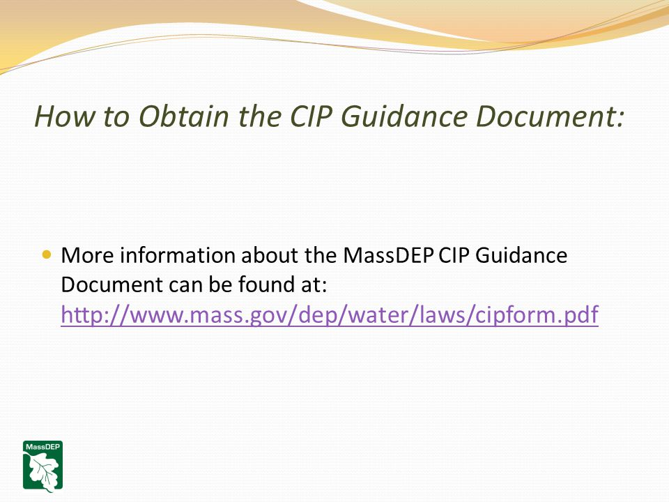 How to Obtain the CIP Guidance Document: More information about the MassDEP CIP Guidance Document can be found at: http://www.mass.gov/dep/water/laws/cipform.pdf http://www.mass.gov/dep/water/laws/cipform.pdf