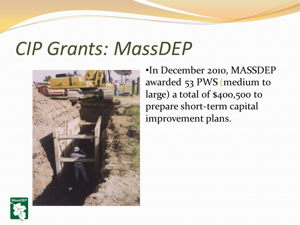 CIP Grants: MassDEP In December 2010, MASSDEP awarded 53 PWS (medium to large) a total of $400,500 to prepare short-term capital improvement plans.