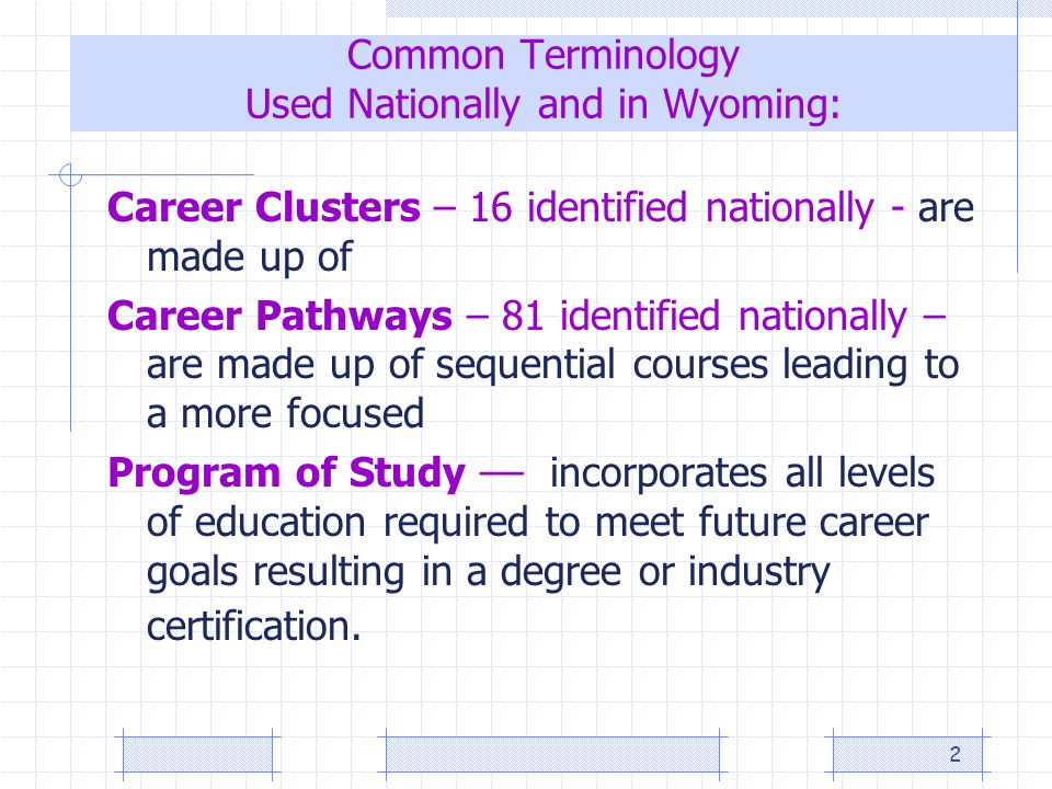 2 Common Terminology Used Nationally and in Wyoming: Career Clusters – 16 identified nationally - are made up of Career Pathways – 81 identified nationally – are made up of sequential courses leading to a more focused Program of Study –– incorporates all levels of education required to meet future career goals resulting in a degree or industry certification.