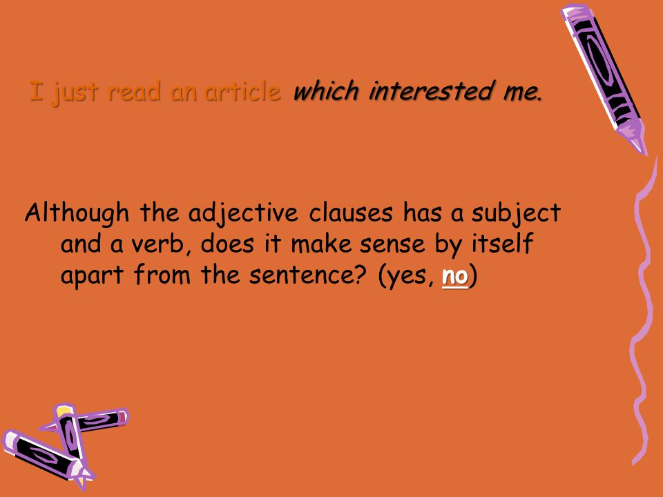 I just read an article which interested me. no Although the adjective clauses has a subject and a verb, does it make sense by itself apart from the se