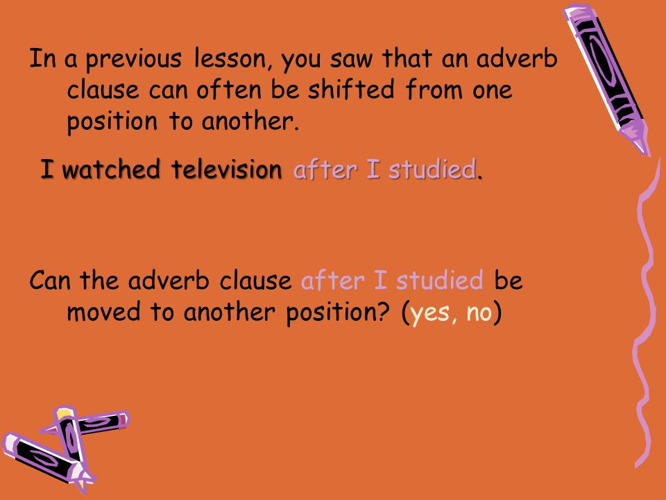 In a previous lesson, you saw that an adverb clause can often be shifted from one position to another. Can the adverb clause after I studied be moved