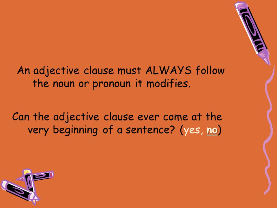 no Can the adjective clause ever come at the very beginning of a sentence? (yes, no) An adjective clause must ALWAYS follow the noun or pronoun it mod