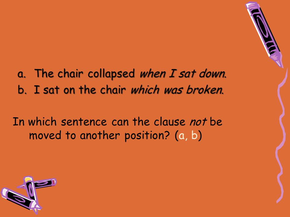 In which sentence can the clause not be moved to another position? (a, b) a.The chair collapsed when I sat down. b.I sat on the chair which was broken