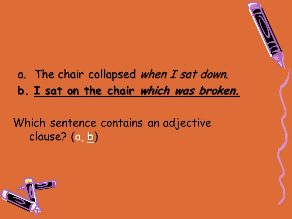 b Which sentence contains an adjective clause? (a, b) a.The chair collapsed when I sat down. b.I sat on the chair which was broken.