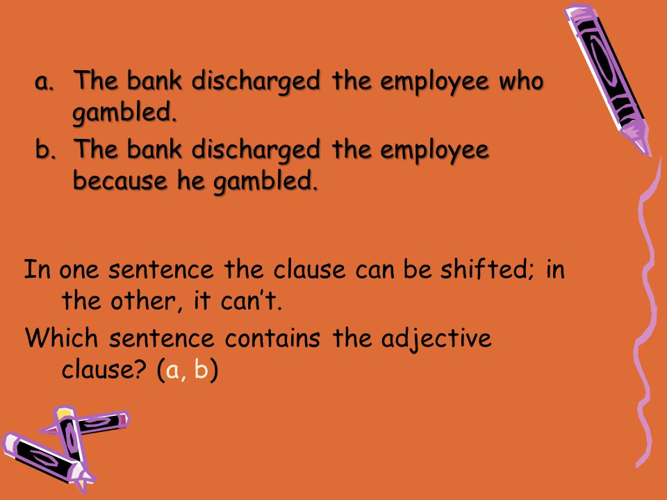 In one sentence the clause can be shifted; in the other, it can't. Which sentence contains the adjective clause? (a, b) a.The bank discharged the empl