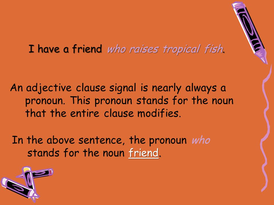 An adjective clause signal is nearly always a pronoun. This pronoun stands for the noun that the entire clause modifies. I have a friend who raises tr