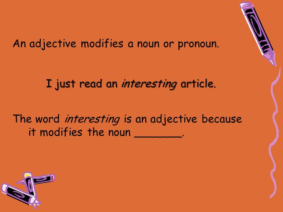 An adjective modifies a noun or pronoun. I just read an interesting article. The word interesting is an adjective because it modifies the noun _______