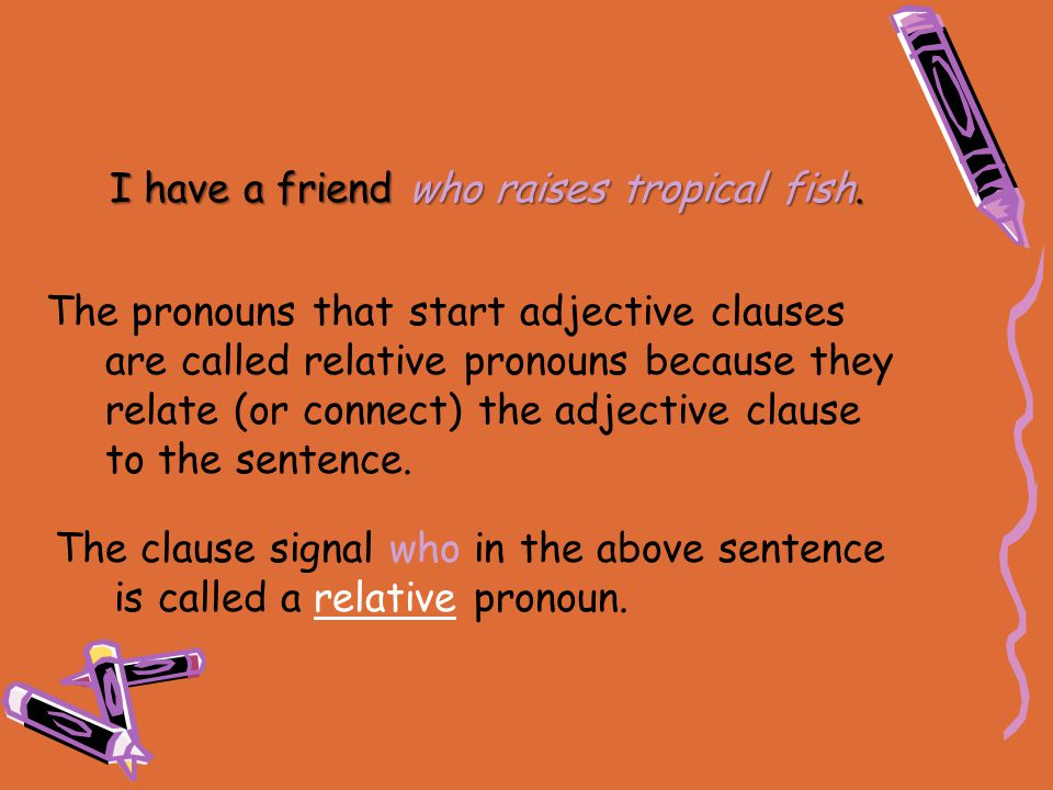 I have a friend who raises tropical fish. The pronouns that start adjective clauses are called relative pronouns because they relate (or connect) the