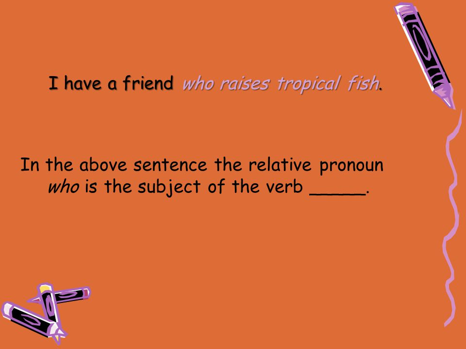I have a friend who raises tropical fish. In the above sentence the relative pronoun who is the subject of the verb _____.
