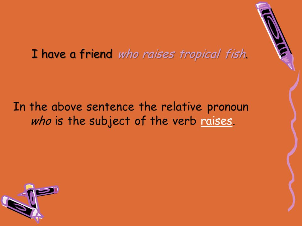 I have a friend who raises tropical fish. In the above sentence the relative pronoun who is the subject of the verb raises.
