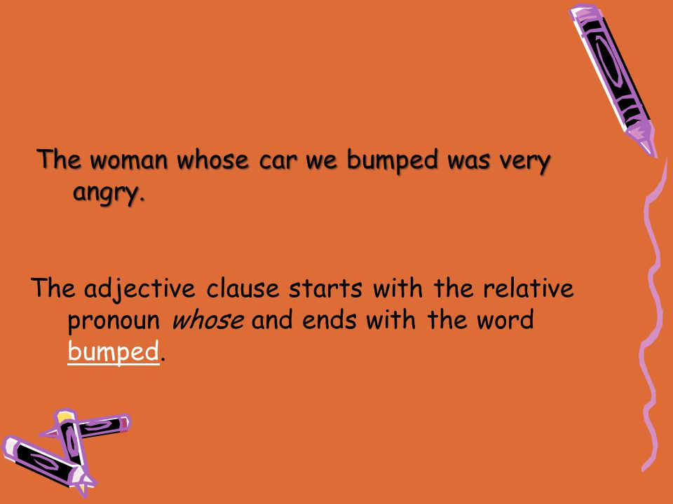 The woman whose car we bumped was very angry. The adjective clause starts with the relative pronoun whose and ends with the word bumped.