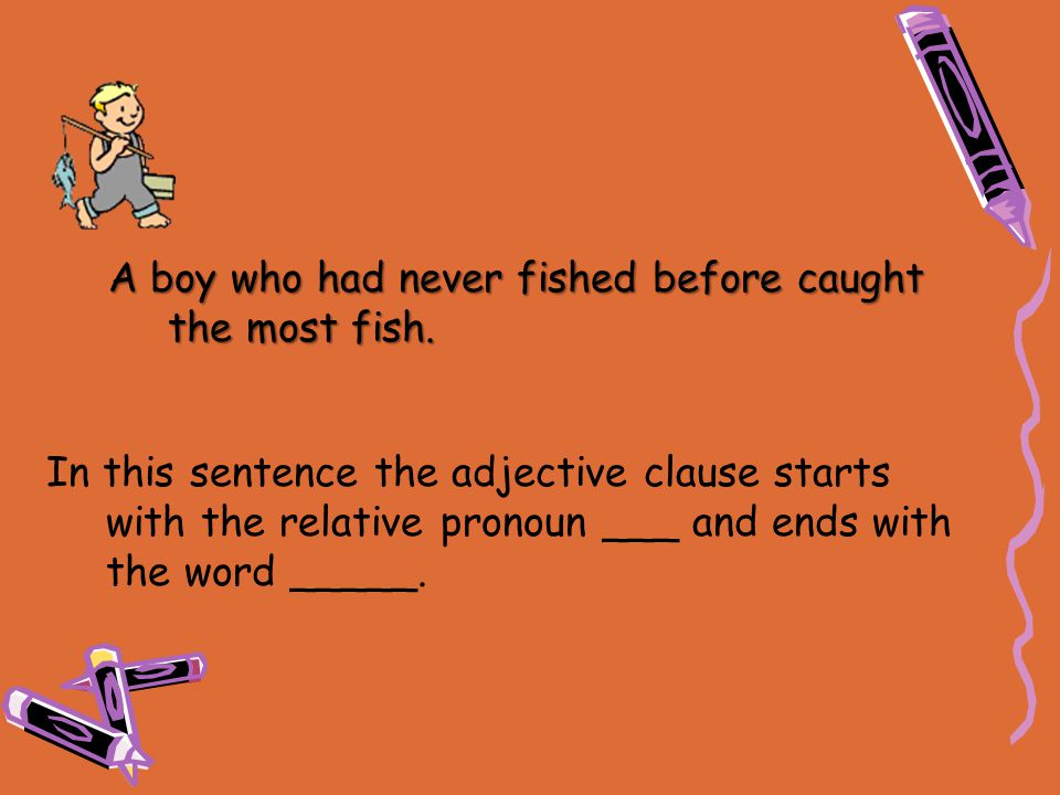In this sentence the adjective clause starts with the relative pronoun ___ and ends with the word _____. A boy who had never fished before caught the